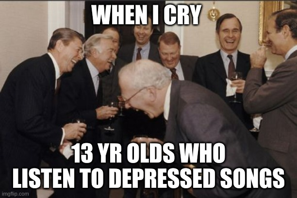 Laughing Men In Suits Meme |  WHEN I CRY; 13 YR OLDS WHO LISTEN TO DEPRESSED SONGS | image tagged in memes,laughing men in suits | made w/ Imgflip meme maker