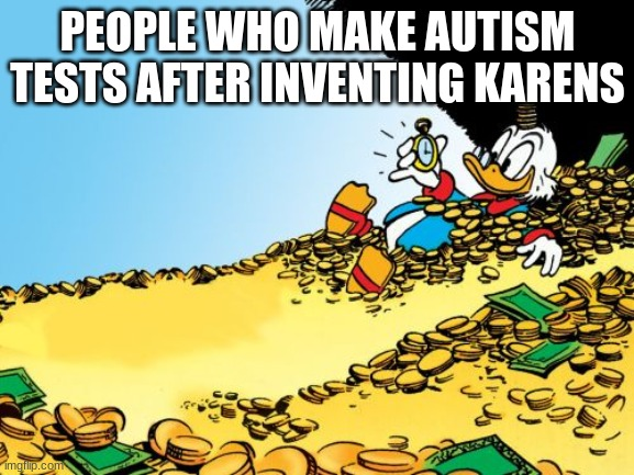 Scrooge McDuck |  PEOPLE WHO MAKE AUTISM TESTS AFTER INVENTING KARENS | image tagged in memes,scrooge mcduck | made w/ Imgflip meme maker