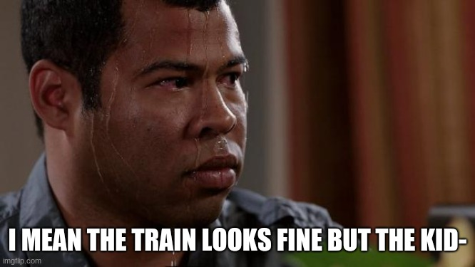Key and peele | I MEAN THE TRAIN LOOKS FINE BUT THE KID- | image tagged in key and peele | made w/ Imgflip meme maker