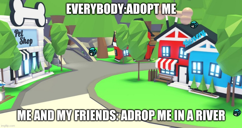 adopt me be like |  EVERYBODY:ADOPT ME; ME AND MY FRIENDS: ADROP ME IN A RIVER | image tagged in adopt me place | made w/ Imgflip meme maker