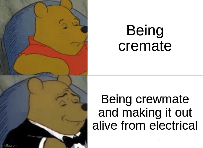 Tuxedo Winnie The Pooh Meme |  Being cremate; Being crewmate and making it out alive from electrical | image tagged in memes,tuxedo winnie the pooh | made w/ Imgflip meme maker