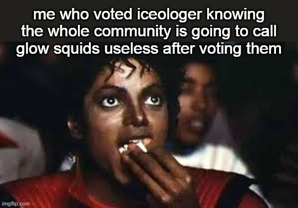 cool mob that could help speedruns or some reskin boi |  me who voted iceologer knowing the whole community is going to call glow squids useless after voting them | image tagged in micheal jackson eating popcorn | made w/ Imgflip meme maker