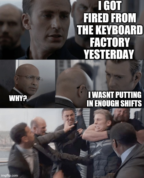 Captain america elevator |  I GOT FIRED FROM THE KEYBOARD FACTORY YESTERDAY; I WASNT PUTTING IN ENOUGH SHIFTS; WHY? | image tagged in captain america elevator | made w/ Imgflip meme maker