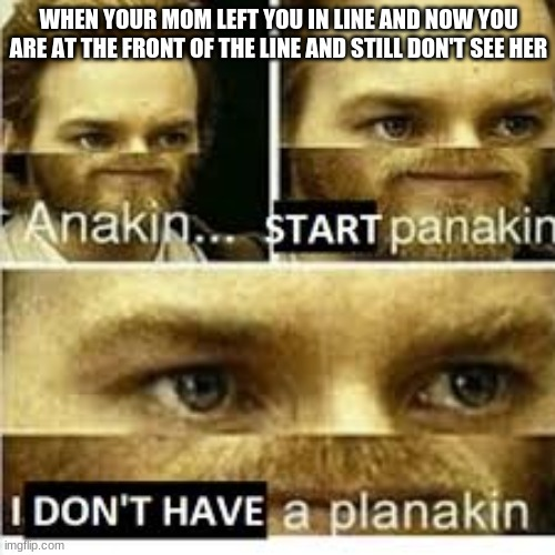 WHEN YOUR MOM LEFT YOU IN LINE AND NOW YOU ARE AT THE FRONT OF THE LINE AND STILL DON'T SEE HER | image tagged in anikan start panikan i dont have a planikan | made w/ Imgflip meme maker
