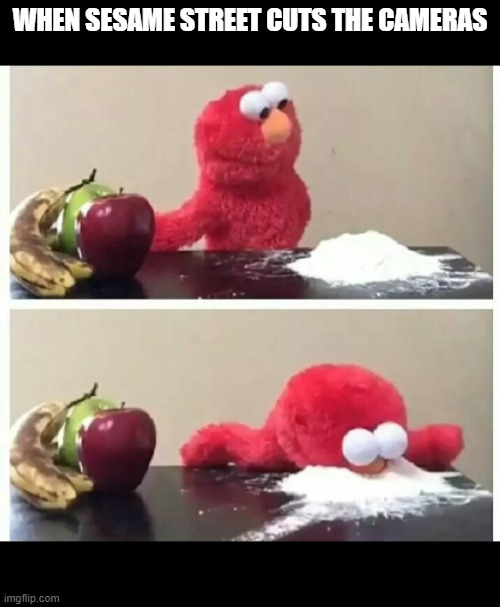The real elmo |  WHEN SESAME STREET CUTS THE CAMERAS | image tagged in elmo,cocaine,funny memes,funny | made w/ Imgflip meme maker