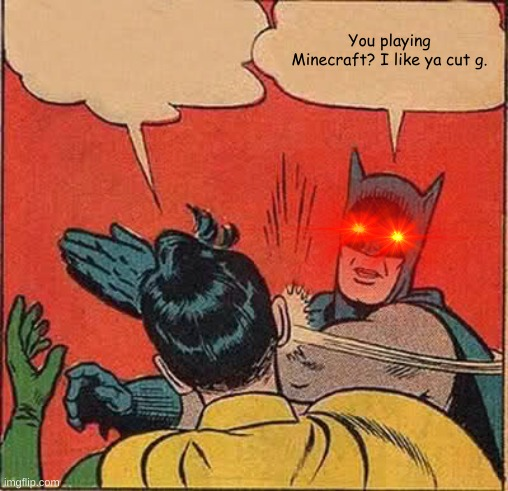 I like ya cut g batman |  You playing Minecraft? I like ya cut g. | image tagged in memes,batman slapping robin | made w/ Imgflip meme maker