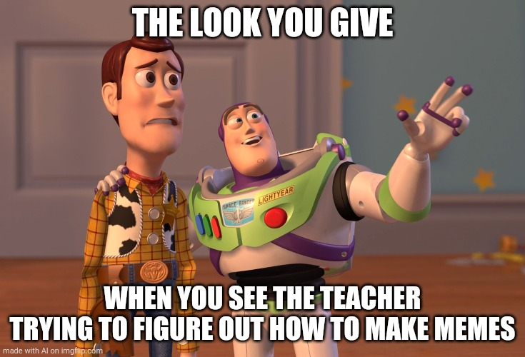 The teacher is so stupid |  THE LOOK YOU GIVE; WHEN YOU SEE THE TEACHER TRYING TO FIGURE OUT HOW TO MAKE MEMES | image tagged in memes,x x everywhere,school,teachers | made w/ Imgflip meme maker