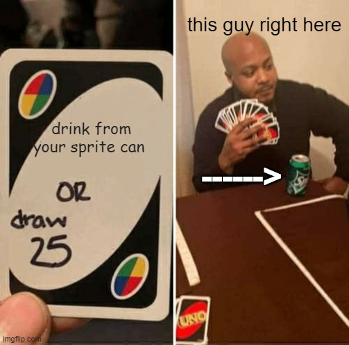 UNO Draw 25 Cards Meme |  this guy right here; drink from your sprite can; ------> | image tagged in memes,uno draw 25 cards | made w/ Imgflip meme maker