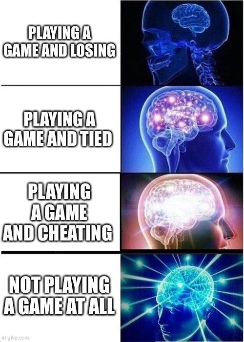 Big brain |  PLAYING A GAME AND LOSING; PLAYING A GAME AND TIED; PLAYING A GAME AND CHEATING; NOT PLAYING A GAME AT ALL | image tagged in memes,expanding brain | made w/ Imgflip meme maker