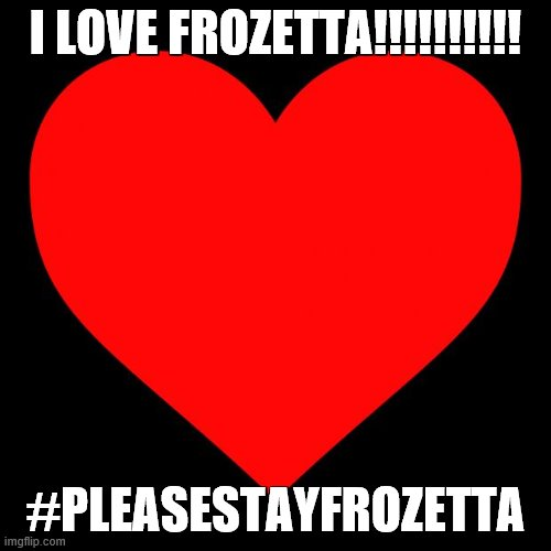 XD lmao yall will never find out who i am (: |  I LOVE FROZETTA!!!!!!!!!! #PLEASESTAYFROZETTA | image tagged in heart,pleasestayfrozetta,frozetta,is,amazing | made w/ Imgflip meme maker