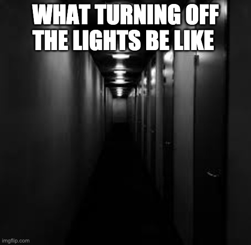WHAT TURNING OFF THE LIGHTS BE LIKE | image tagged in memes,hallway,halloween,light,scary,creepy | made w/ Imgflip meme maker