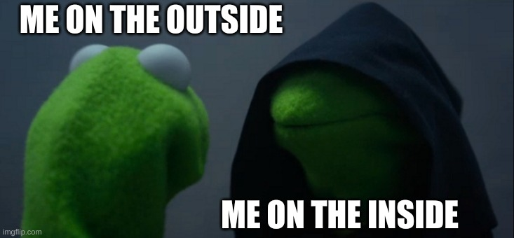 Evil Kermit Meme |  ME ON THE OUTSIDE; ME ON THE INSIDE | image tagged in memes,evil kermit | made w/ Imgflip meme maker