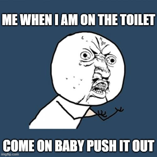 Y U No Meme |  ME WHEN I AM ON THE TOILET; COME ON BABY PUSH IT OUT | image tagged in memes,y u no | made w/ Imgflip meme maker