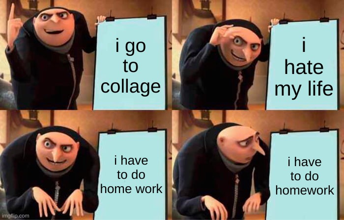 Gru's Plan Meme |  i go to collage; i hate my life; i have to do home work; i have to do homework | image tagged in memes,gru's plan | made w/ Imgflip meme maker