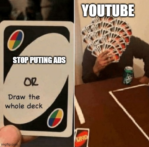 UNO Draw The Whole Deck |  YOUTUBE; STOP PUTING ADS | image tagged in uno draw the whole deck | made w/ Imgflip meme maker