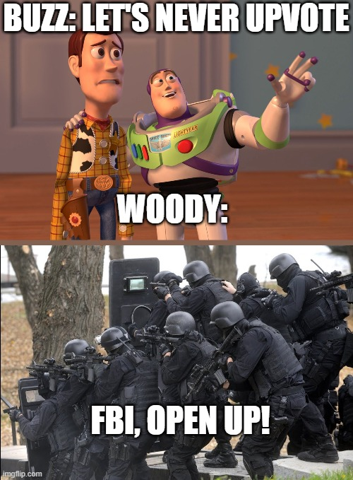 I'm not saying upvote everyone, but c'mon, if they make you laugh, they deserve an upvote. |  BUZZ: LET'S NEVER UPVOTE; WOODY:; FBI, OPEN UP! | image tagged in memes,x x everywhere | made w/ Imgflip meme maker