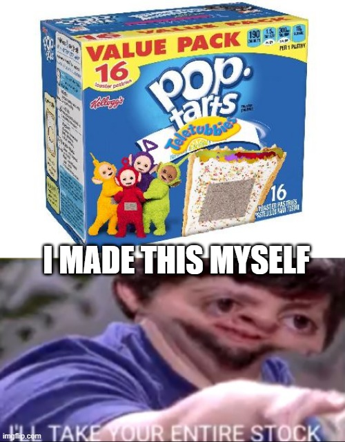 telletubbys |  I MADE THIS MYSELF | image tagged in i will take your entire stock,teletubbies,poptart,gross,funny | made w/ Imgflip meme maker