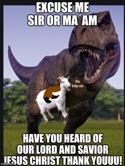 This is no doubt the nicest trex in the world |  EXCUSE ME SIR OR MA´AM; Pls help me; HAVE YOU HEARD OF OUR LORD AND SAVIOR JESUS CHRIST THANK YOUUU! | image tagged in excuse me trex | made w/ Imgflip meme maker