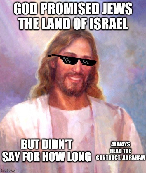 Smiling Jesus |  GOD PROMISED JEWS THE LAND OF ISRAEL; BUT DIDN'T SAY FOR HOW LONG; ALWAYS READ THE CONTRACT, ABRAHAM | image tagged in memes,smiling jesus | made w/ Imgflip meme maker