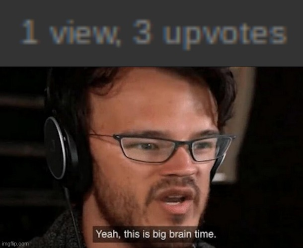 1 view, 3 upvotes. | image tagged in big brain time | made w/ Imgflip meme maker