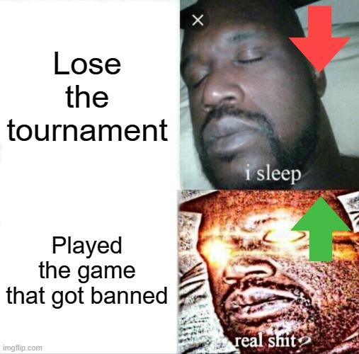 Sleeping Shaq Meme |  Lose the tournament; Played the game that got banned | image tagged in memes,sleeping shaq | made w/ Imgflip meme maker