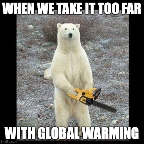Chainsaw Bear Meme |  WHEN WE TAKE IT TOO FAR; WITH GLOBAL WARMING | image tagged in memes,chainsaw bear | made w/ Imgflip meme maker