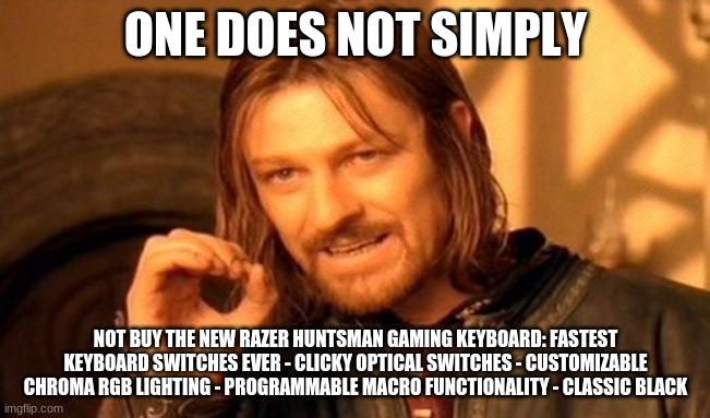 have you bought it yet? |  ONE DOES NOT SIMPLY; NOT BUY THE NEW RAZER HUNTSMAN GAMING KEYBOARD: FASTEST KEYBOARD SWITCHES EVER - CLICKY OPTICAL SWITCHES - CUSTOMIZABLE CHROMA RGB LIGHTING - PROGRAMMABLE MACRO FUNCTIONALITY - CLASSIC BLACK | image tagged in memes,one does not simply | made w/ Imgflip meme maker