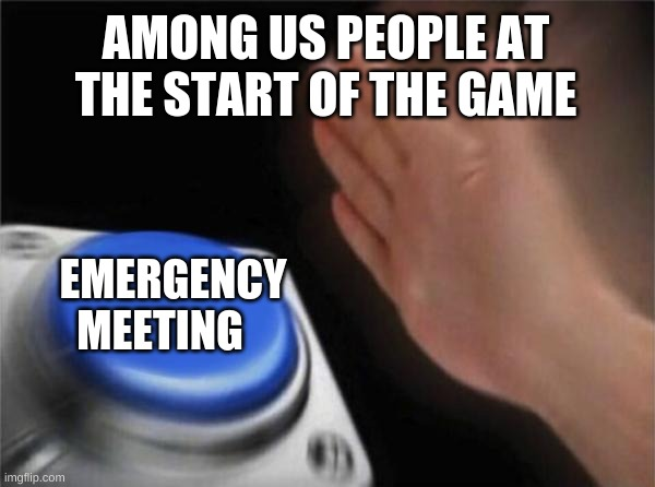 Blank Nut Button Meme |  AMONG US PEOPLE AT THE START OF THE GAME; EMERGENCY MEETING | image tagged in memes,blank nut button | made w/ Imgflip meme maker