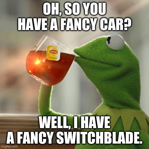But That's None Of My Business |  OH, SO YOU HAVE A FANCY CAR? WELL, I HAVE A FANCY SWITCHBLADE. | image tagged in memes,but that's none of my business,kermit the frog | made w/ Imgflip meme maker
