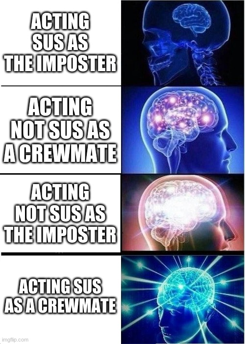 Expanding Brain Meme |  ACTING SUS AS THE IMPOSTER; ACTING NOT SUS AS A CREWMATE; ACTING NOT SUS AS THE IMPOSTER; ACTING SUS AS A CREWMATE | image tagged in memes,expanding brain | made w/ Imgflip meme maker