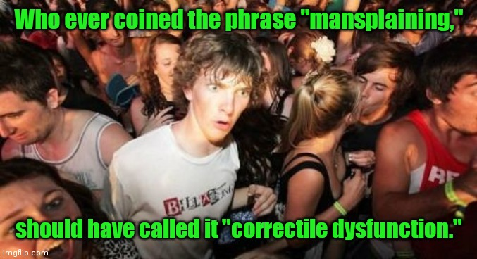 "Different explainatio. |  Who ever coined the phrase ""mansplaining,""; should have called it ""correctile dysfunction."" 