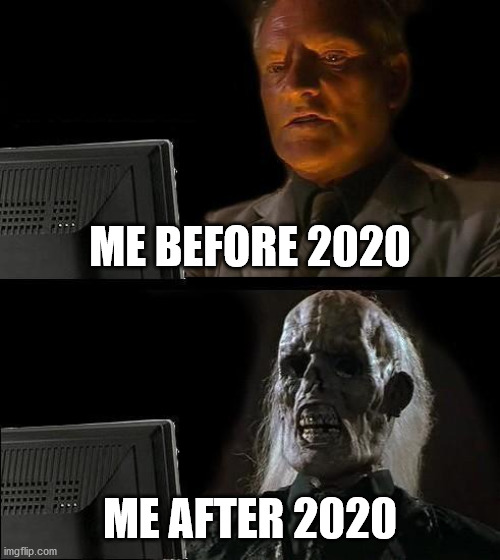Why, 2020? Why?! |  ME BEFORE 2020; ME AFTER 2020 | image tagged in memes,i'll just wait here | made w/ Imgflip meme maker