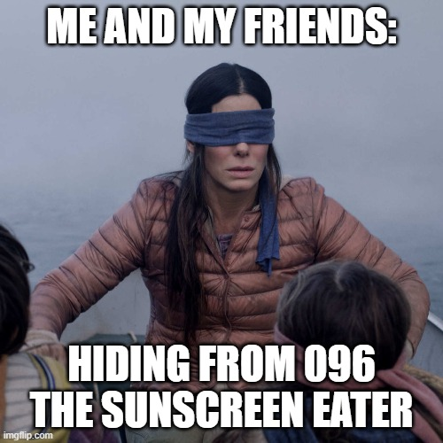 what happens when 096 breaches and goes on a killing spree |  ME AND MY FRIENDS:; HIDING FROM 096 THE SUNSCREEN EATER | image tagged in memes,bird box,096 | made w/ Imgflip meme maker