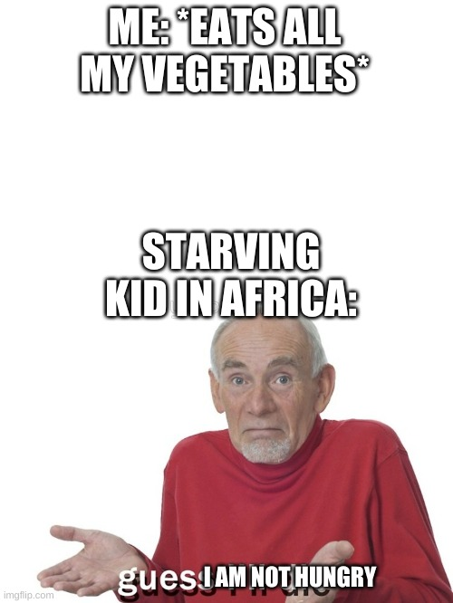ME: *EATS ALL MY VEGETABLES*; STARVING KID IN AFRICA:; I AM NOT HUNGRY | image tagged in i guess ill die,africa,vegetables | made w/ Imgflip meme maker