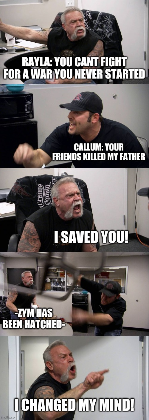 American Chopper Argument Meme |  RAYLA: YOU CANT FIGHT FOR A WAR YOU NEVER STARTED; CALLUM: YOUR FRIENDS KILLED MY FATHER; I SAVED YOU! -ZYM HAS BEEN HATCHED-; I CHANGED MY MIND! | image tagged in memes,american chopper argument | made w/ Imgflip meme maker