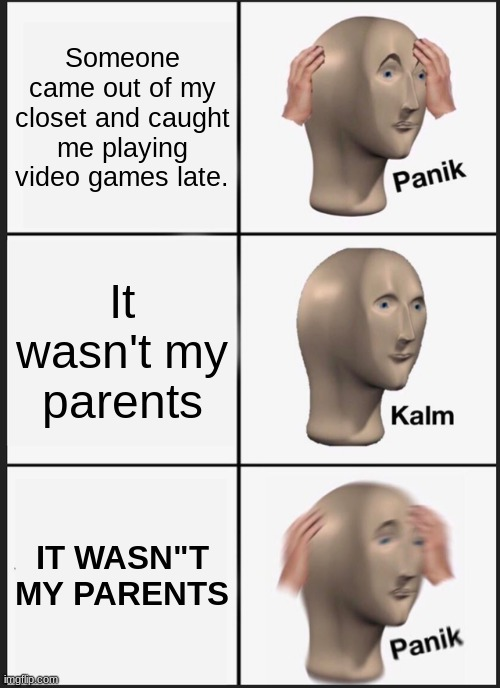 "It wasn't my parents |  Someone came out of my closet and caught me playing video games late. It wasn't my parents; IT WASN""T MY PARENTS 