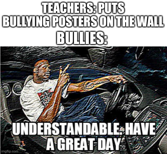 We did it bois, bullying is no more |  TEACHERS: PUTS BULLYING POSTERS ON THE WALL; BULLIES: | image tagged in understandable have a great day | made w/ Imgflip meme maker