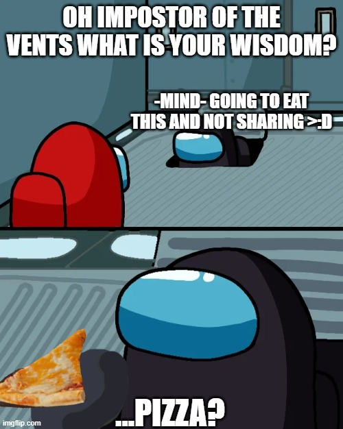 impostor of the vent |  OH IMPOSTOR OF THE VENTS WHAT IS YOUR WISDOM? -MIND- GOING TO EAT THIS AND NOT SHARING >:D; ...PIZZA? | image tagged in impostor of the vent | made w/ Imgflip meme maker
