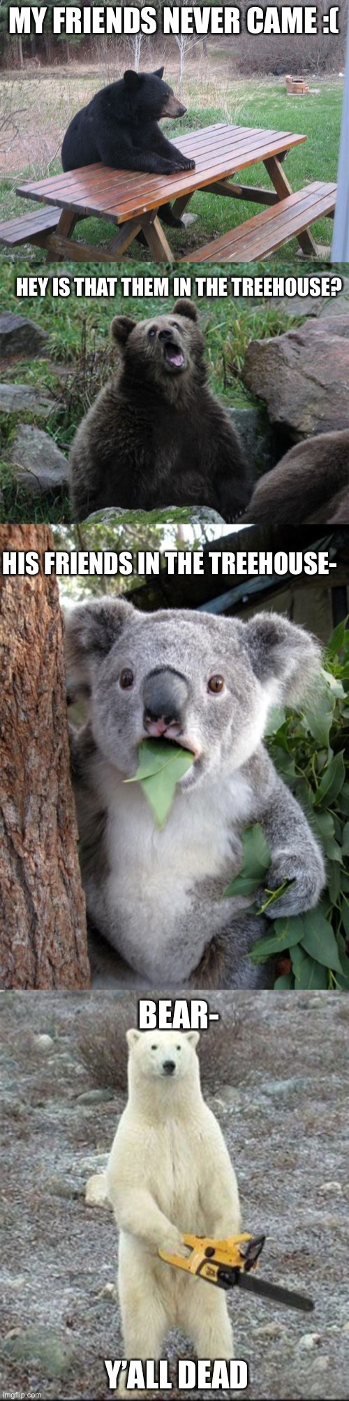 MY FRIENDS NEVER CAME :(; HEY IS THAT THEM IN THE TREEHOUSE? HIS FRIENDS IN THE TREEHOUSE-; BEAR-; Y'ALL DEAD | image tagged in memes,surprised koala,chainsaw bear,sarcastic bear,patient bear | made w/ Imgflip meme maker