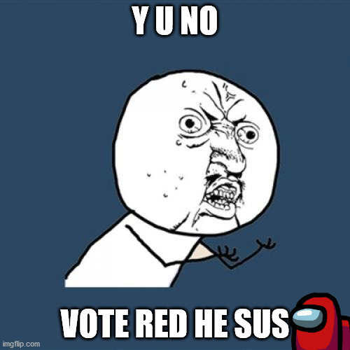 but red sus |  Y U NO; VOTE RED HE SUS | image tagged in memes,y u no | made w/ Imgflip meme maker