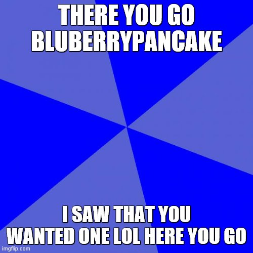 Alright blueberry (: sorry i spelled your username wrong lol. Also, im not that MM69 dude person breezy |  THERE YOU GO BLUBERRYPANCAKE; I SAW THAT YOU WANTED ONE LOL HERE YOU GO | image tagged in memes,blank blue background | made w/ Imgflip meme maker