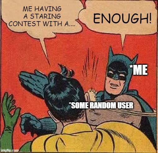 Stop copying that legendary meme! |  ME HAVING A STARING CONTEST WITH A.... ENOUGH! *ME; *SOME RANDOM USER | image tagged in memes,batman slapping robin,copycat,staring contest | made w/ Imgflip meme maker