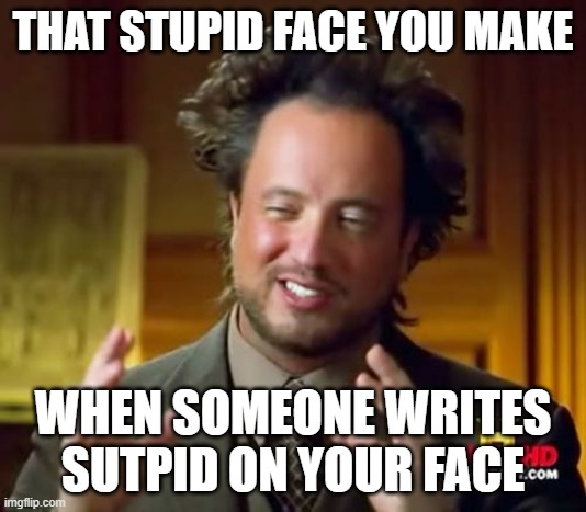 Ancient Aliens Meme |  THAT STUPID FACE YOU MAKE; WHEN SOMEONE WRITES SUTPID ON YOUR FACE | image tagged in memes,ancient aliens | made w/ Imgflip meme maker