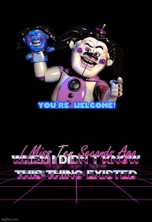 I miss ten seconds ago | image tagged in fnaf sister location,i miss ten seconds ago,unsee juice,can't unsee,what can i say except you're welcome | made w/ Imgflip meme maker