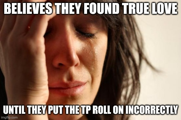 Over or Under |  BELIEVES THEY FOUND TRUE LOVE; UNTIL THEY PUT THE TP ROLL ON INCORRECTLY | image tagged in memes,first world problems | made w/ Imgflip meme maker