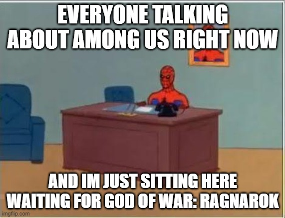 Waiting for a Game |  EVERYONE TALKING ABOUT AMONG US RIGHT NOW; AND IM JUST SITTING HERE WAITING FOR GOD OF WAR: RAGNAROK | image tagged in memes,spiderman computer desk,spiderman,god of war,among us,video games | made w/ Imgflip meme maker