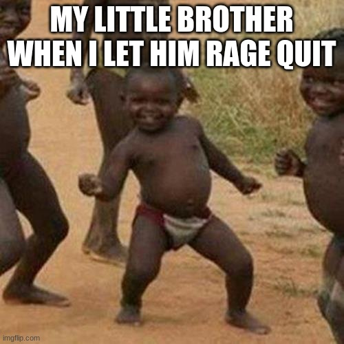 Third World Success Kid Meme | MY LITTLE BROTHER WHEN I LET HIM RAGE QUIT | image tagged in memes,third world success kid | made w/ Imgflip meme maker