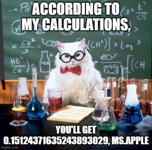 Chemistry Cat Meme | ACCORDING TO MY CALCULATIONS, YOU'LL GET 0.15124371635243893029, MS.APPLE | image tagged in memes,chemistry cat | made w/ Imgflip meme maker