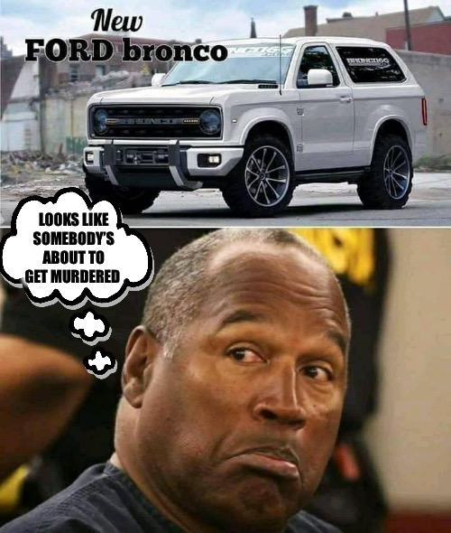 OJ is out of prison and Ford introduces the first new Bronco in 24 years...Coincidence? |  LOOKS LIKE SOMEBODY'S ABOUT TO GET MURDERED | image tagged in oj simpson | made w/ Imgflip meme maker