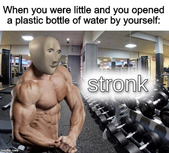 Meme man stronk |  When you were little and you opened a plastic bottle of water by yourself: | image tagged in meme man stronk | made w/ Imgflip meme maker